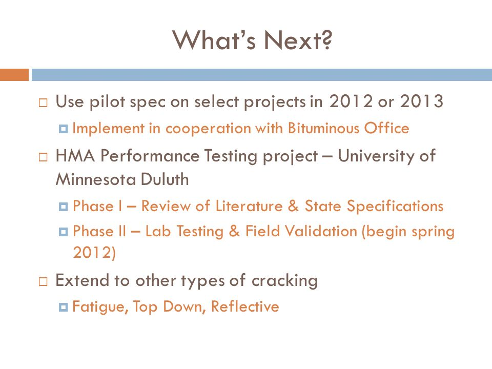 Whats Next? Use pilot spec on select projects in 2012 or 2013 Implement in cooperation with Bituminous Office HMA Performance Testing project – Univer