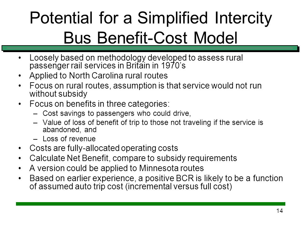 13 Wisconsin Intercity Bus Benefit- Cost Study (continued) Benefits are highest in corridors with the most auto traffic (high demand) due to increased