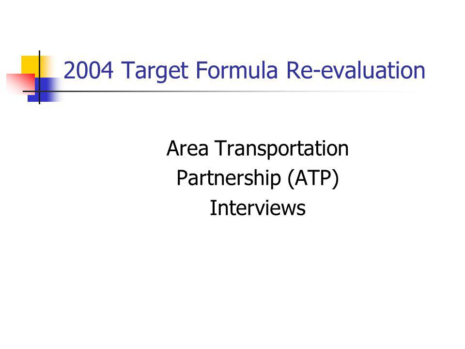 2004 Target Formula Re-evaluation Area Transportation Partnership (ATP) Interviews
