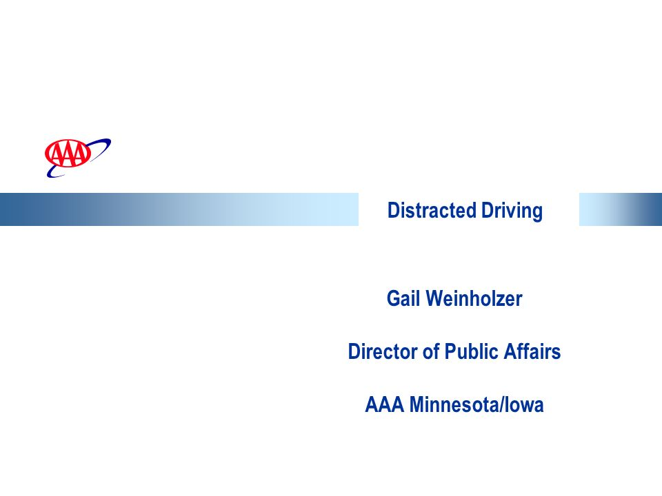 Distracted Driving Gail Weinholzer Director of Public Affairs AAA Minnesota/Iowa