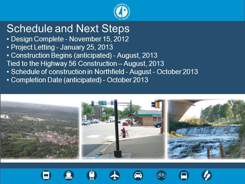 Schedule and Next Steps Design Complete - November 15, 2012 Project Letting - January 25, 2013 Construction Begins (anticipated) - August, 2013 Tied to the Highway 56 Construction – August, 2013 Schedule of construction in Northfield - August - October 2013 Completion Date (anticipated) - October 2013