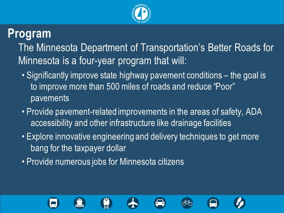 Program The Minnesota Department of Transportations Better Roads for Minnesota is a four-year program that will: Significantly improve state highway pavement conditions – the goal is to improve more than 500 miles of roads and reduce Poor pavements Provide pavement-related improvements in the areas of safety, ADA accessibility and other infrastructure like drainage facilities Explore innovative engineering and delivery techniques to get more bang for the taxpayer dollar Provide numerous jobs for Minnesota citizens
