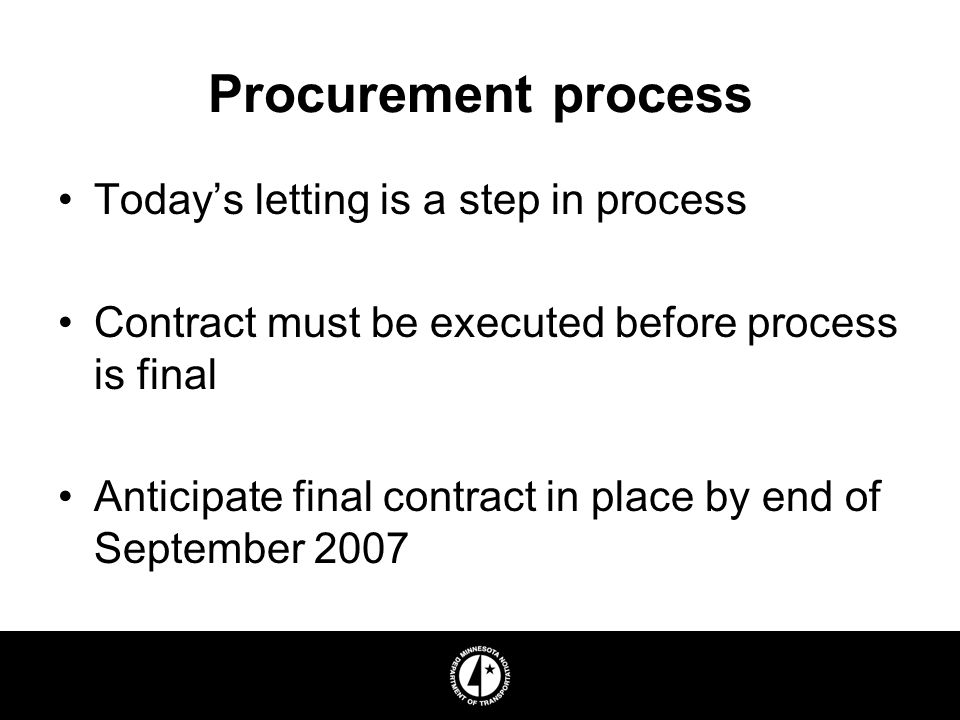 Procurement process Todays letting is a step in process Contract must be executed before process is final Anticipate final contract in place by end of September 2007