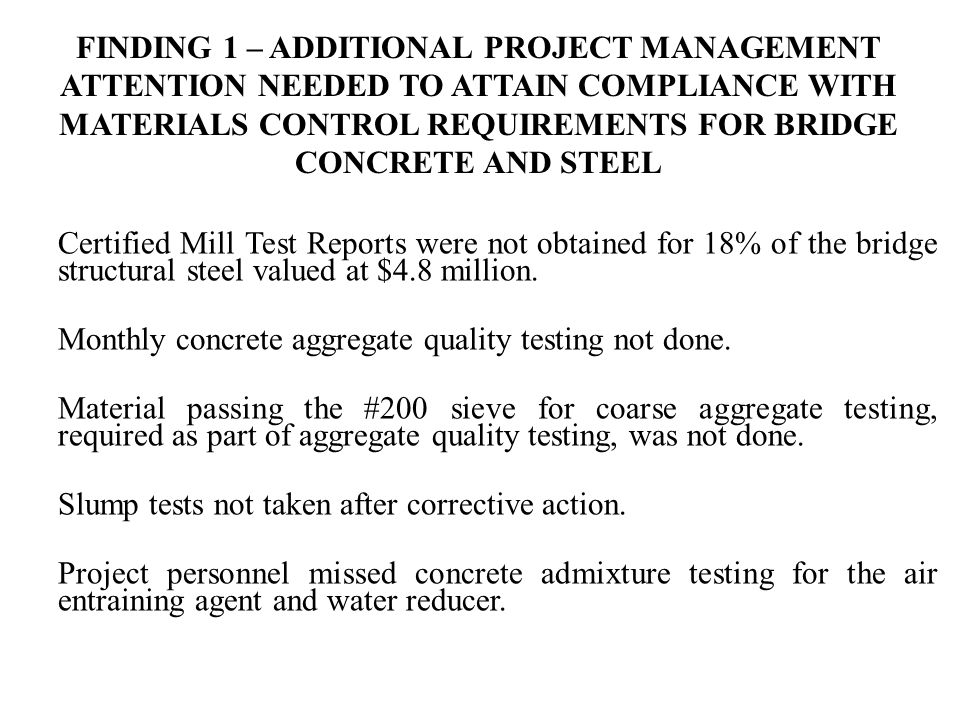 FINDING 1 – ADDITIONAL PROJECT MANAGEMENT ATTENTION NEEDED TO ATTAIN COMPLIANCE WITH MATERIALS CONTROL REQUIREMENTS FOR BRIDGE CONCRETE AND STEEL Certified Mill Test Reports were not obtained for 18% of the bridge structural steel valued at $4.8 million.