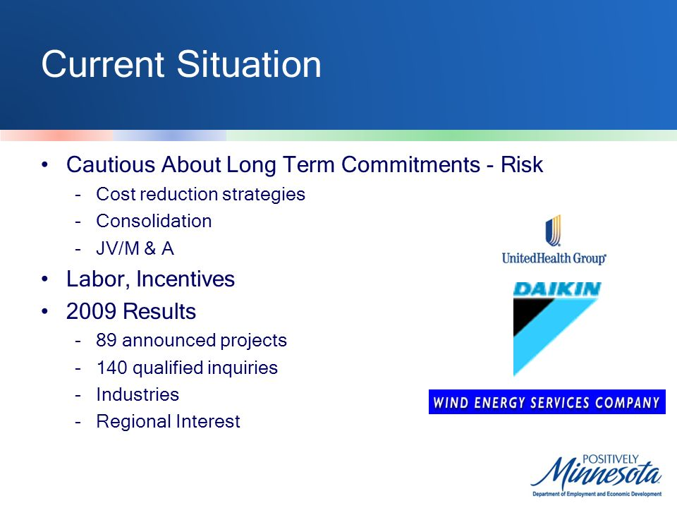 Current Situation Cautious About Long Term Commitments - Risk -Cost reduction strategies -Consolidation -JV/M & A Labor, Incentives 2009 Results -89 announced projects -140 qualified inquiries -Industries -Regional Interest