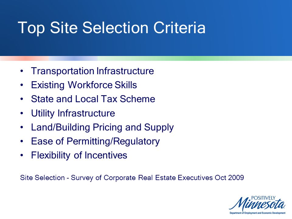 Top Site Selection Criteria Transportation Infrastructure Existing Workforce Skills State and Local Tax Scheme Utility Infrastructure Land/Building Pricing and Supply Ease of Permitting/Regulatory Flexibility of Incentives Site Selection - Survey of Corporate Real Estate Executives Oct 2009