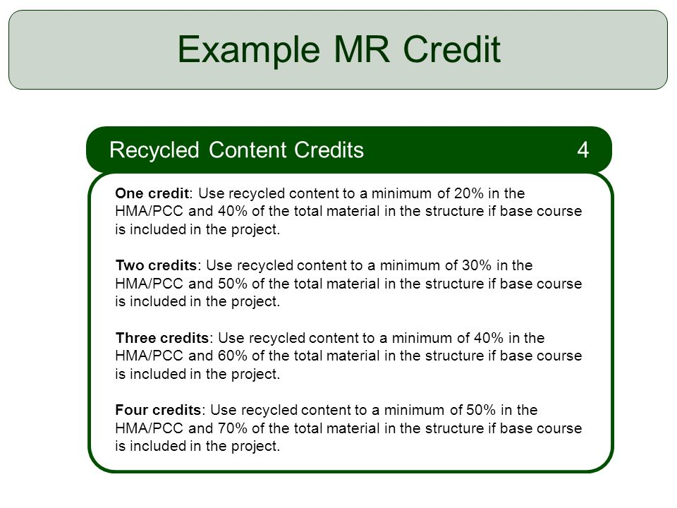 21 Example MR Credit Recycled Content Credits 4 One credit: Use recycled content to a minimum of 20% in the HMA/PCC and 40% of the total material in the structure if base course is included in the project.