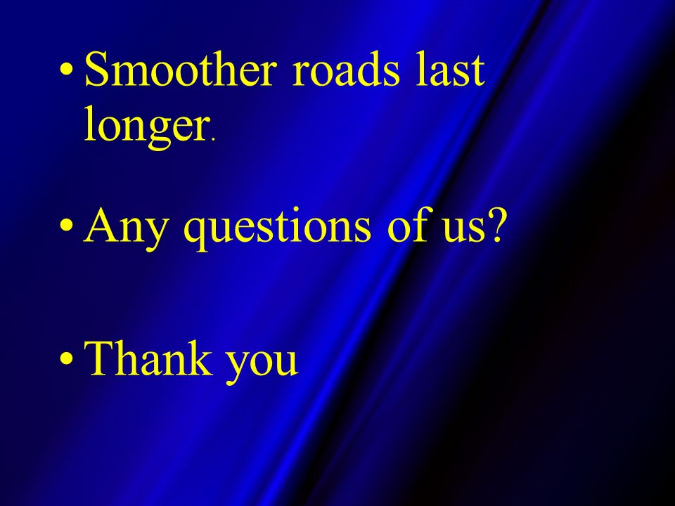 Smoother roads last longer. Any questions of us Thank you