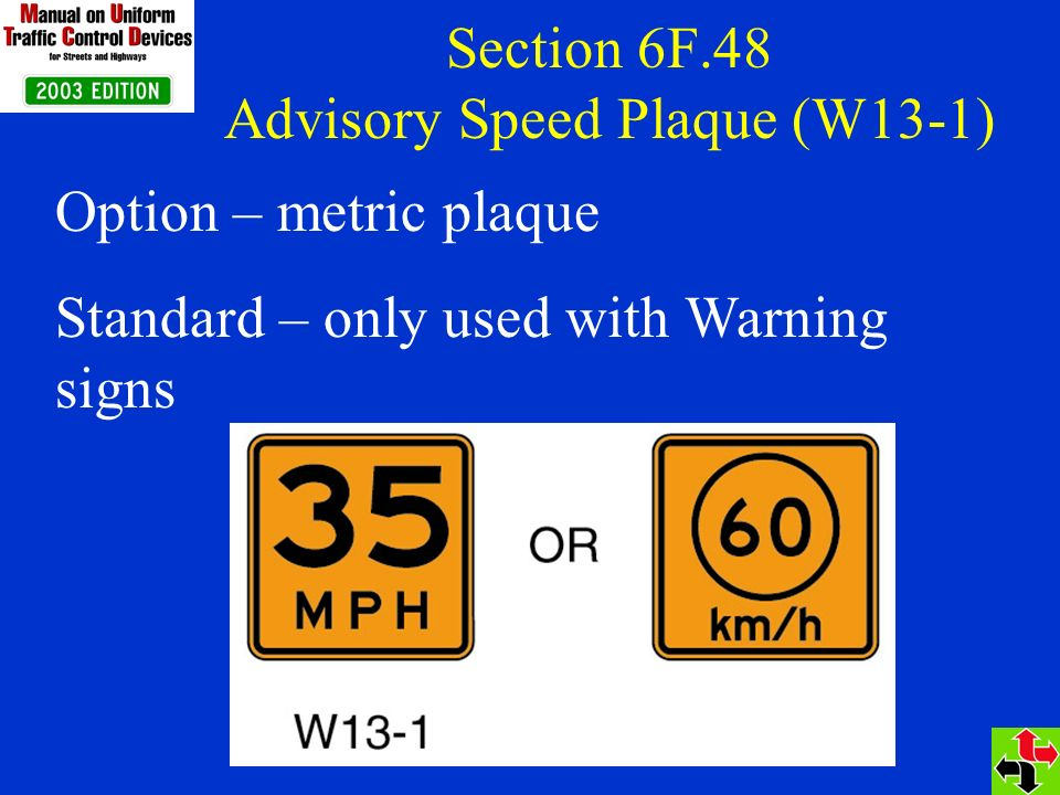 Section 6F.48 Advisory Speed Plaque (W13-1) Option – metric plaque Standard – only used with Warning signs
