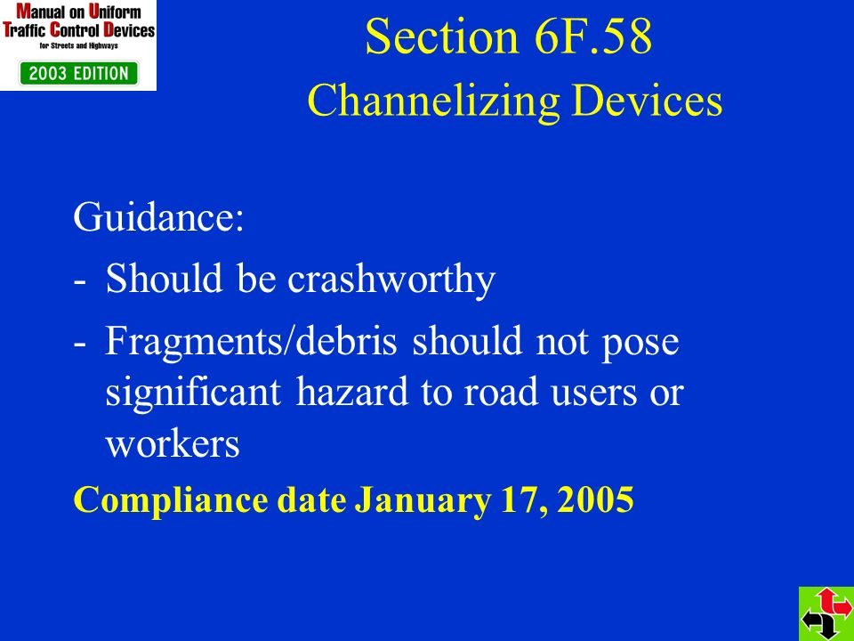 Section 6F.58 Channelizing Devices Guidance: -Should be crashworthy -Fragments/debris should not pose significant hazard to road users or workers Compliance date January 17, 2005