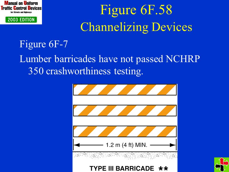 Figure 6F.58 Channelizing Devices Figure 6F-7 Lumber barricades have not passed NCHRP 350 crashworthiness testing.