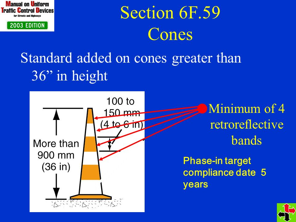 Section 6F.59 Cones Standard added on cones greater than 36 in height Minimum of 4 retroreflective bands Phase-in target compliance date 5 years