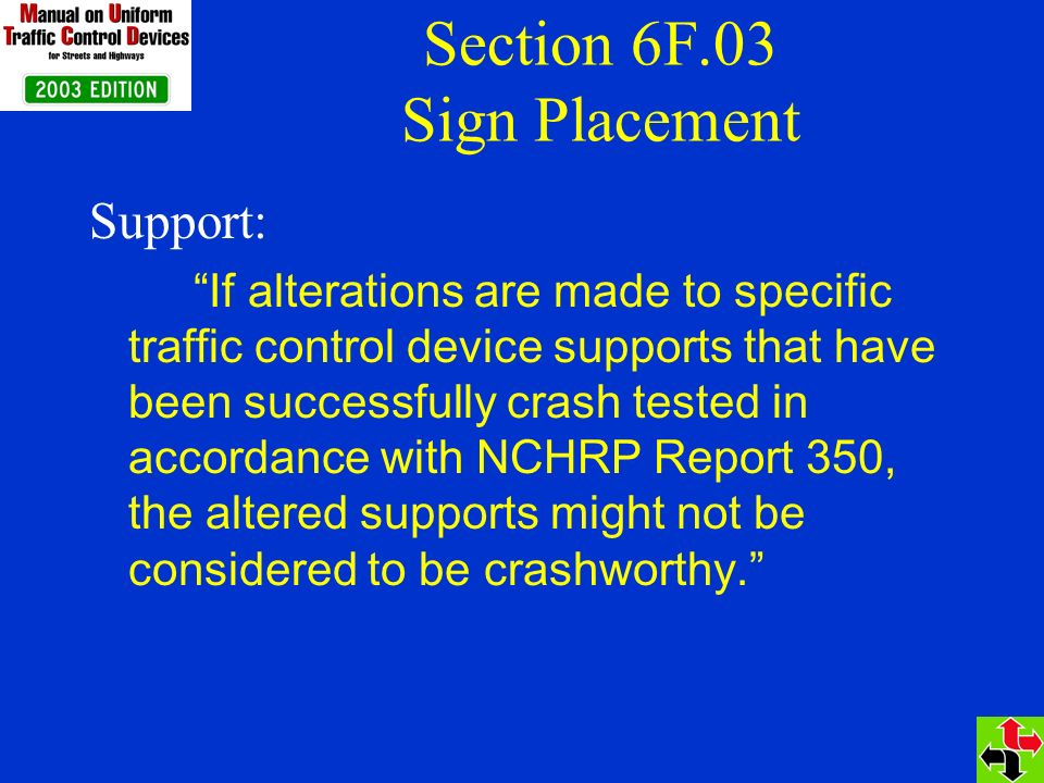 Section 6F.03 Sign Placement Support: If alterations are made to specific traffic control device supports that have been successfully crash tested in accordance with NCHRP Report 350, the altered supports might not be considered to be crashworthy.