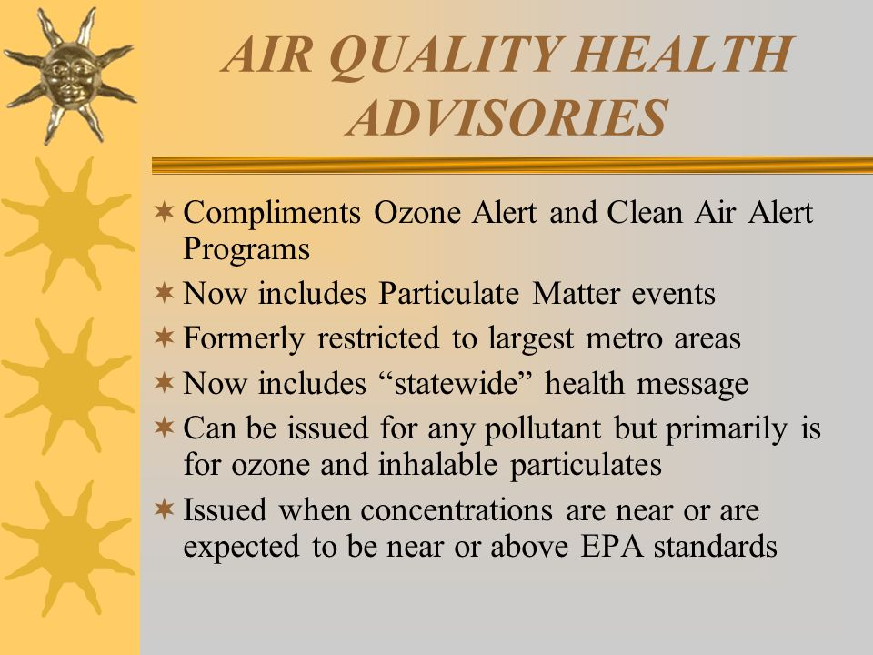 AIR QUALITY HEALTH ADVISORIES Compliments Ozone Alert and Clean Air Alert Programs Now includes Particulate Matter events Formerly restricted to large