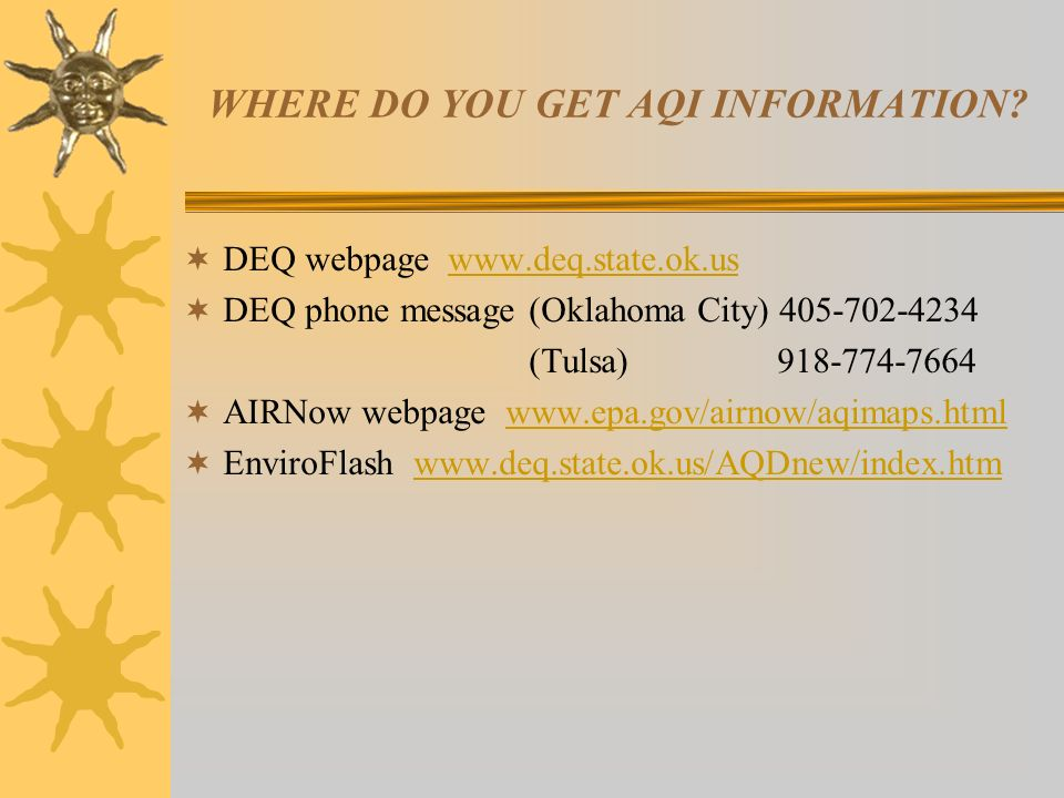 WHERE DO YOU GET AQI INFORMATION? DEQ webpage www.deq.state.ok.uswww.deq.state.ok.us DEQ phone message (Oklahoma City) 405-702-4234 (Tulsa) 918-774-76