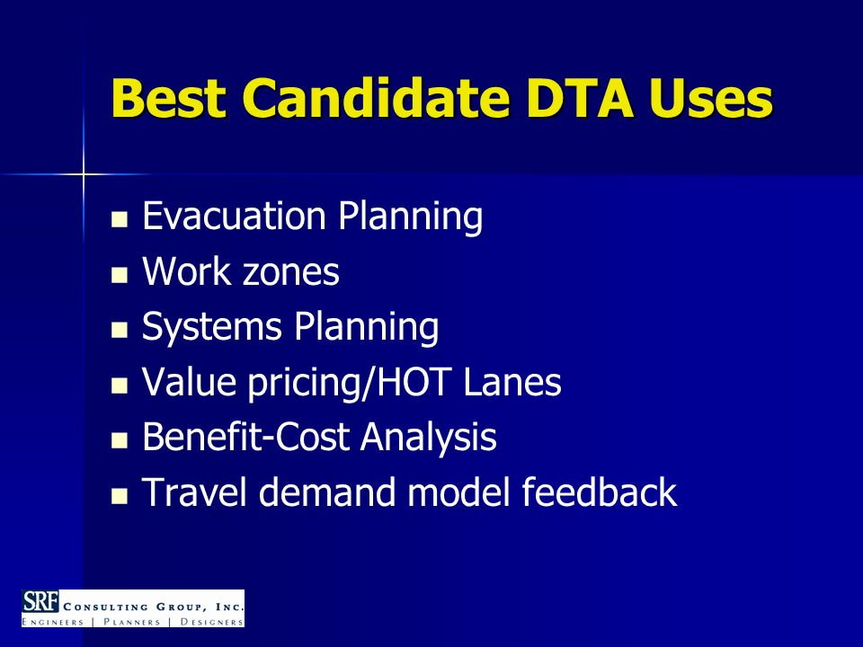 Best Candidate DTA Uses Evacuation Planning Work zones Systems Planning Value pricing/HOT Lanes Benefit-Cost Analysis Travel demand model feedback