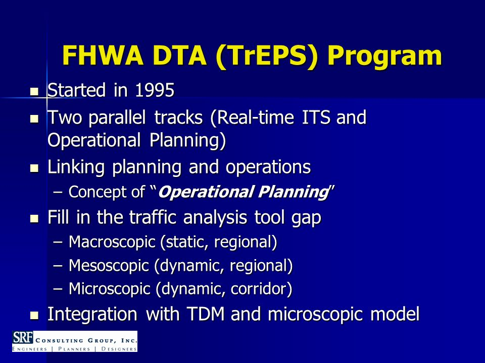 FHWA DTA (TrEPS) Program Started in 1995 Started in 1995 Two parallel tracks (Real-time ITS and Operational Planning) Two parallel tracks (Real-time ITS and Operational Planning) Linking planning and operations Linking planning and operations –Concept of Operational Planning Fill in the traffic analysis tool gap Fill in the traffic analysis tool gap –Macroscopic (static, regional) –Mesoscopic (dynamic, regional) –Microscopic (dynamic, corridor) Integration with TDM and microscopic model Integration with TDM and microscopic model