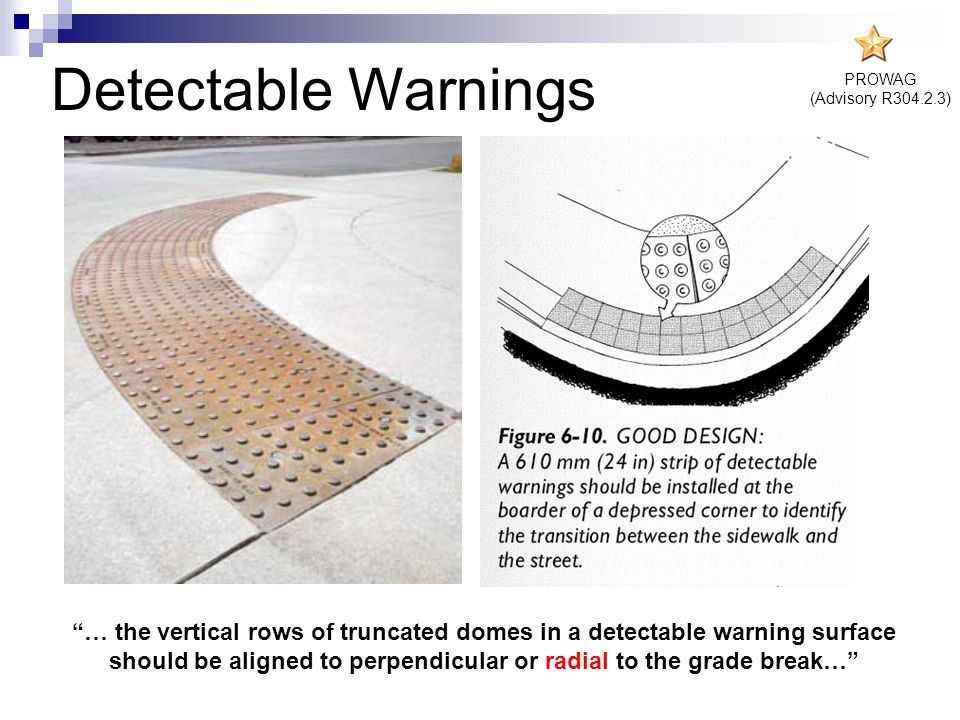 PROWAG (Advisory R304.2.3) … the vertical rows of truncated domes in a detectable warning surface should be aligned to perpendicular or radial to the