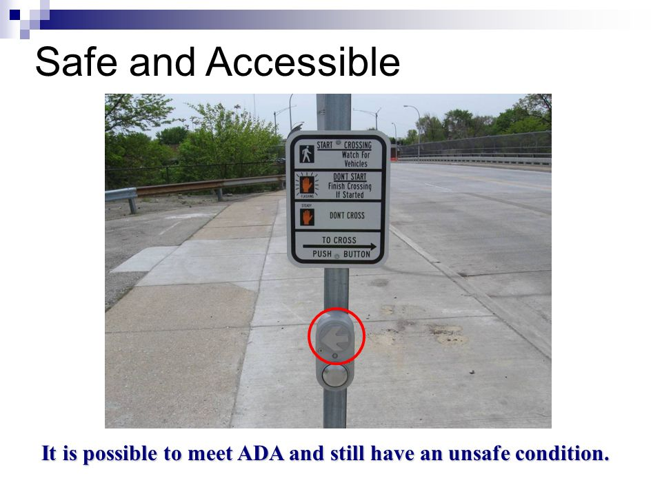 Safe and Accessible It is possible to meet ADA and still have an unsafe condition.