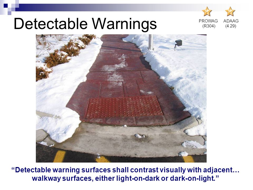 PROWAG (R304) ADAAG (4.29) Detectable Warnings Detectable warning surfaces shall contrast visually with adjacent… walkway surfaces, either light-on-da