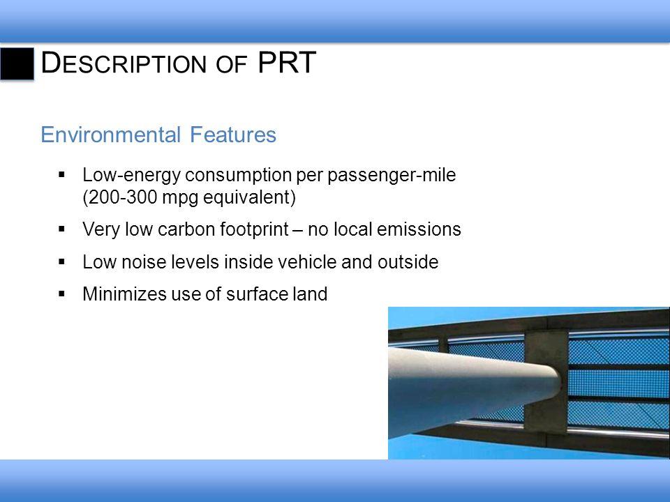 D ESCRIPTION OF PRT Environmental Features Low-energy consumption per passenger-mile (200-300 mpg equivalent) Very low carbon footprint – no local emi