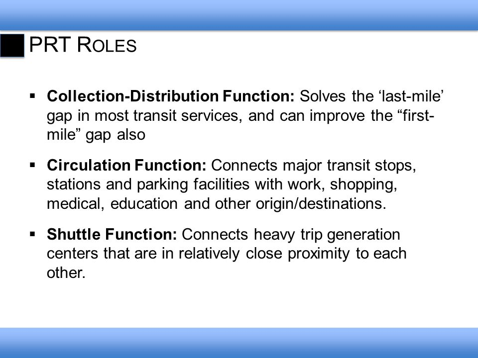 PRT R OLES Collection-Distribution Function: Solves the last-mile gap in most transit services, and can improve the first- mile gap also Circulation Function: Connects major transit stops, stations and parking facilities with work, shopping, medical, education and other origin/destinations.