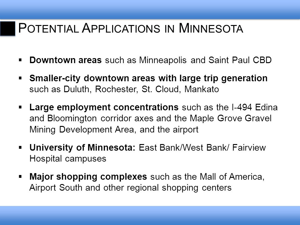 P OTENTIAL A PPLICATIONS IN M INNESOTA Downtown areas such as Minneapolis and Saint Paul CBD Smaller-city downtown areas with large trip generation such as Duluth, Rochester, St.