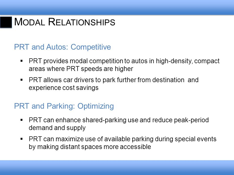 M ODAL R ELATIONSHIPS PRT and Autos: Competitive PRT provides modal competition to autos in high-density, compact areas where PRT speeds are higher PR