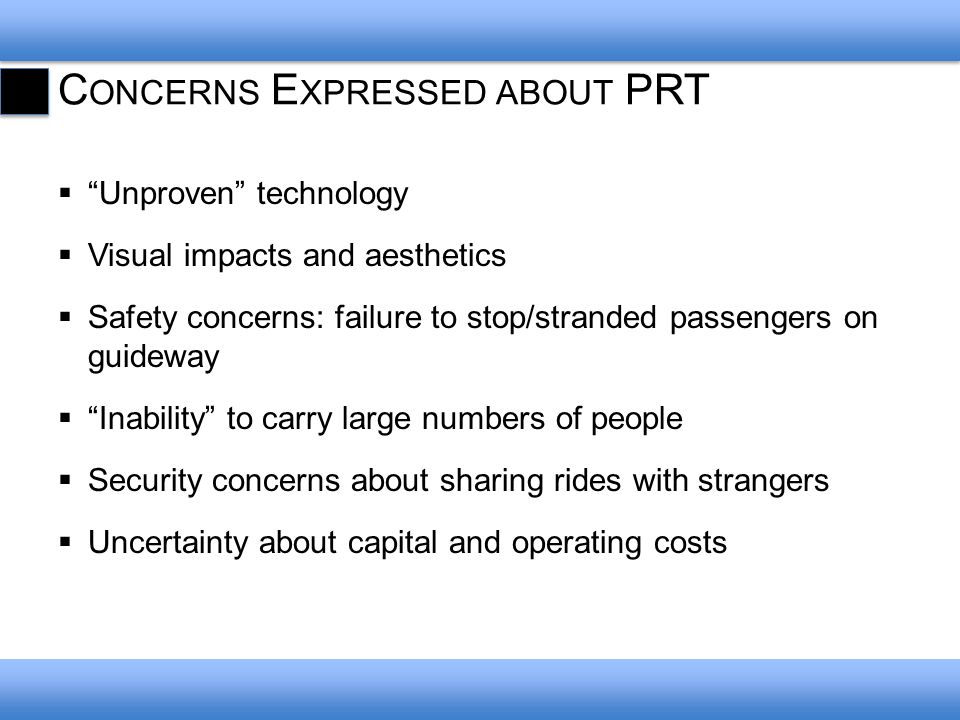 C ONCERNS E XPRESSED ABOUT PRT Unproven technology Visual impacts and aesthetics Safety concerns: failure to stop/stranded passengers on guideway Inability to carry large numbers of people Security concerns about sharing rides with strangers Uncertainty about capital and operating costs