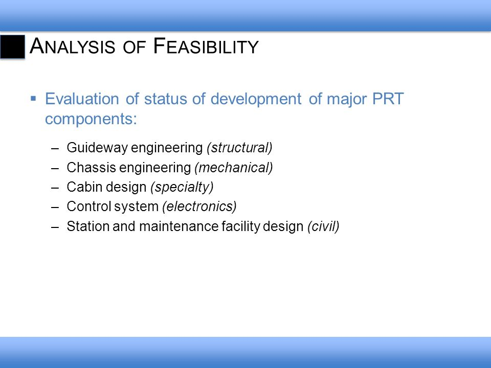 A NALYSIS OF F EASIBILITY Evaluation of status of development of major PRT components: –Guideway engineering (structural) –Chassis engineering (mechanical) –Cabin design (specialty) –Control system (electronics) –Station and maintenance facility design (civil)