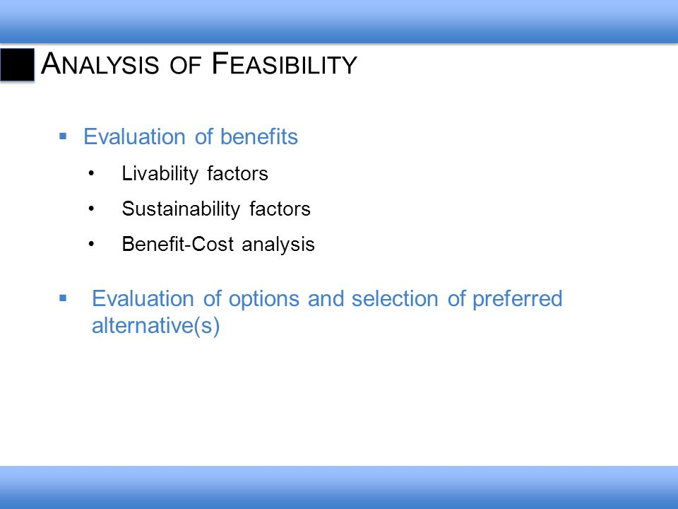 A NALYSIS OF F EASIBILITY Evaluation of benefits Livability factors Sustainability factors Benefit-Cost analysis Evaluation of options and selection of preferred alternative(s)