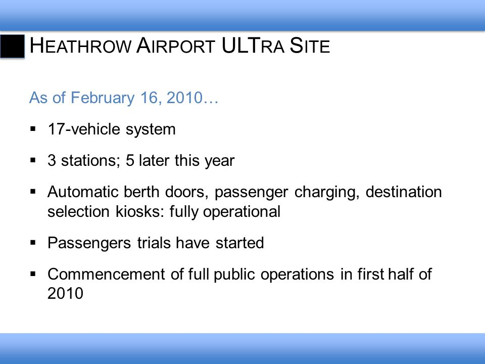H EATHROW A IRPORT ULT RA S ITE As of February 16, 2010… 17-vehicle system 3 stations; 5 later this year Automatic berth doors, passenger charging, destination selection kiosks: fully operational Passengers trials have started Commencement of full public operations in first half of 2010