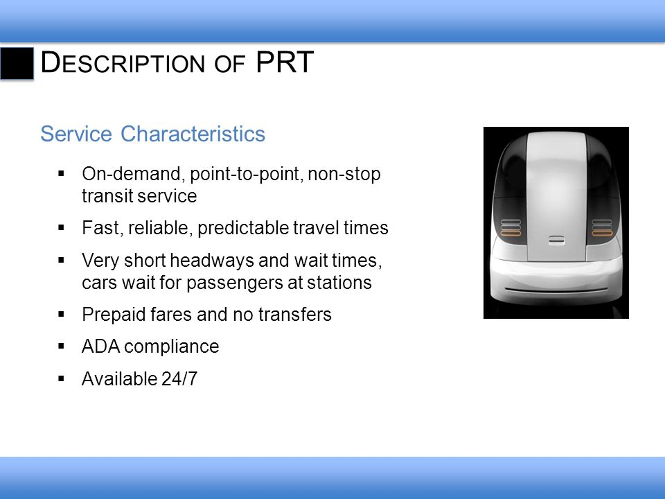 D ESCRIPTION OF PRT Service Characteristics On-demand, point-to-point, non-stop transit service Fast, reliable, predictable travel times Very short headways and wait times, cars wait for passengers at stations Prepaid fares and no transfers ADA compliance Available 24/7