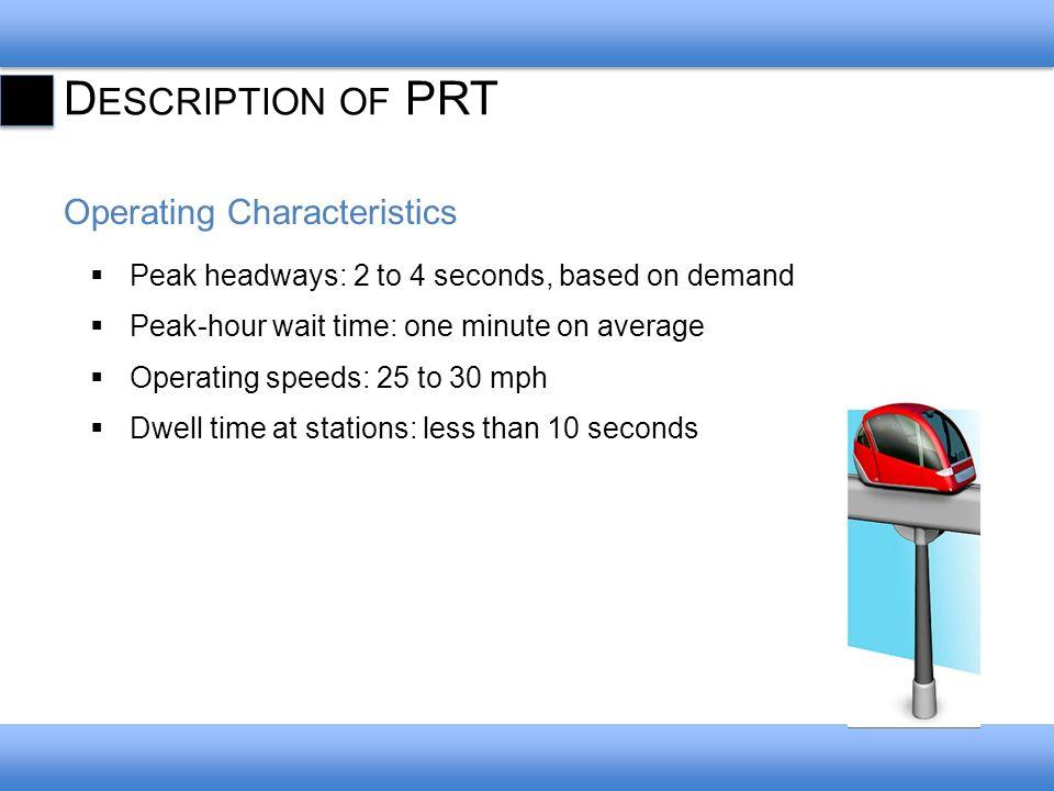 D ESCRIPTION OF PRT People-Moving Capacity Average: 3,000 passengers per hour (3-second headway, 2.5 passengers per car) Maximum: 4,800 passengers per hour (3-second headway, 4 passengers per car)