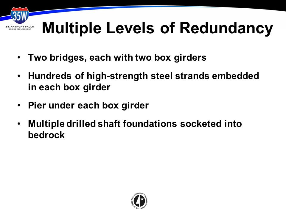 Multiple Levels of Redundancy Two bridges, each with two box girders Hundreds of high-strength steel strands embedded in each box girder Pier under each box girder Multiple drilled shaft foundations socketed into bedrock