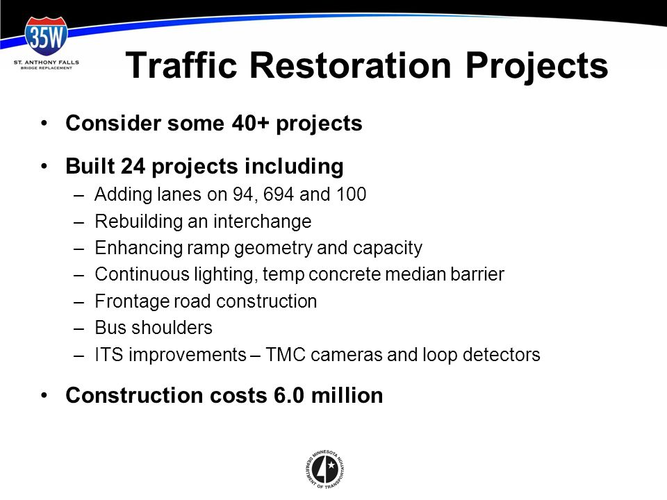 Traffic Restoration Projects Consider some 40+ projects Built 24 projects including –Adding lanes on 94, 694 and 100 –Rebuilding an interchange –Enhancing ramp geometry and capacity –Continuous lighting, temp concrete median barrier –Frontage road construction –Bus shoulders –ITS improvements – TMC cameras and loop detectors Construction costs 6.0 million