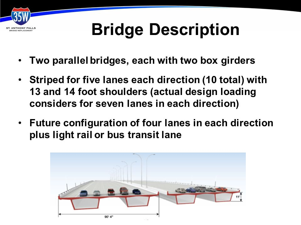 Bridge Description Two parallel bridges, each with two box girders Striped for five lanes each direction (10 total) with 13 and 14 foot shoulders (actual design loading considers for seven lanes in each direction) Future configuration of four lanes in each direction plus light rail or bus transit lane