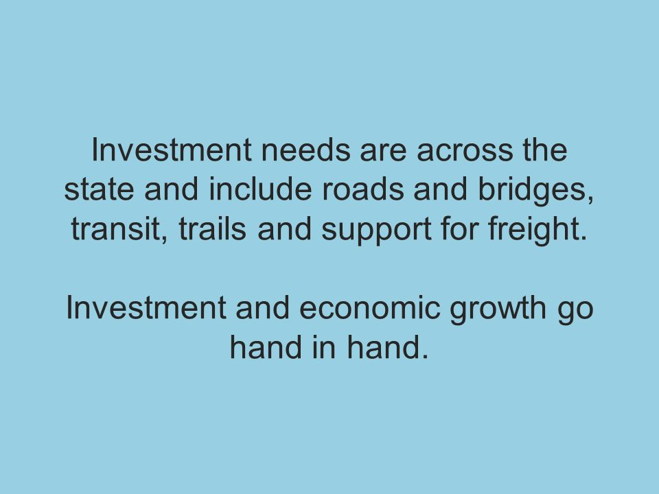 Investment needs are across the state and include roads and bridges, transit, trails and support for freight. Investment and economic growth go hand i