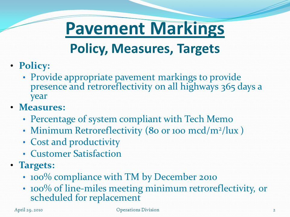 Pavement Markings Policy, Measures, Targets Policy: Provide appropriate pavement markings to provide presence and retroreflectivity on all highways 365 days a year Measures: Percentage of system compliant with Tech Memo Minimum Retroreflectivity (80 or 100 mcd/m 2 /lux ) Cost and productivity Customer Satisfaction Targets: 100% compliance with TM by December 2010 100% of line-miles meeting minimum retroreflectivity, or scheduled for replacement 2Operations DivisionApril 29, 2010