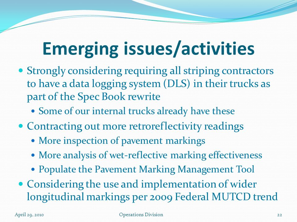 Emerging issues/activities Strongly considering requiring all striping contractors to have a data logging system (DLS) in their trucks as part of the Spec Book rewrite Some of our internal trucks already have these Contracting out more retroreflectivity readings More inspection of pavement markings More analysis of wet-reflective marking effectiveness Populate the Pavement Marking Management Tool Considering the use and implementation of wider longitudinal markings per 2009 Federal MUTCD trend April 29, 2010Operations Division22
