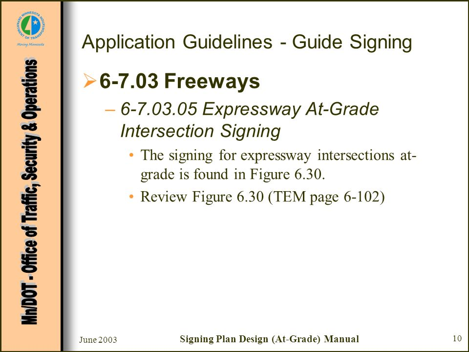 June 2003 Signing Plan Design (At-Grade) Manual 10 Application Guidelines - Guide Signing 6-7.03 Freeways –6-7.03.05 Expressway At-Grade Intersection Signing The signing for expressway intersections at- grade is found in Figure 6.30.