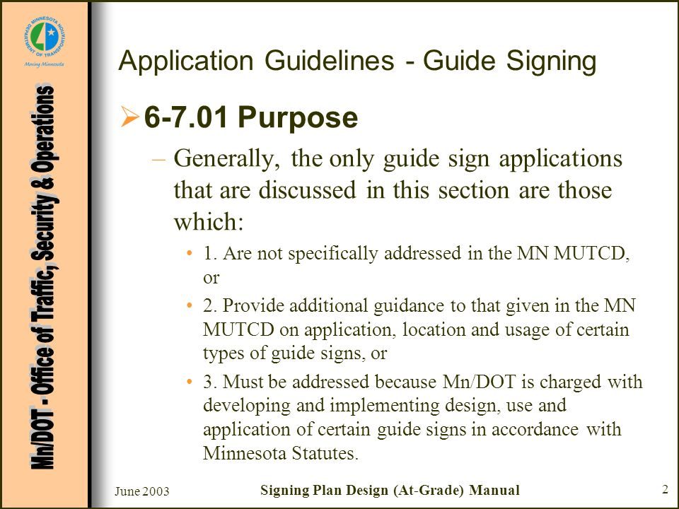 June 2003 Signing Plan Design (At-Grade) Manual 2 Application Guidelines - Guide Signing 6-7.01 Purpose –Generally, the only guide sign applications that are discussed in this section are those which: 1.