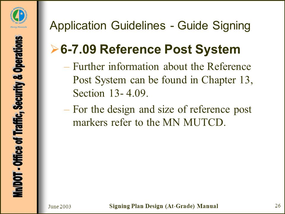 June 2003 Signing Plan Design (At-Grade) Manual 26 Application Guidelines - Guide Signing 6-7.09 Reference Post System –Further information about the Reference Post System can be found in Chapter 13, Section 13- 4.09.