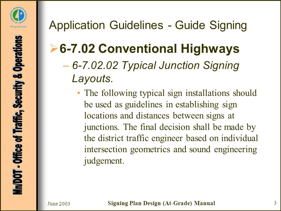 June 2003 Signing Plan Design (At-Grade) Manual 3 Application Guidelines - Guide Signing 6-7.02 Conventional Highways –6-7.02.02 Typical Junction Signing Layouts.