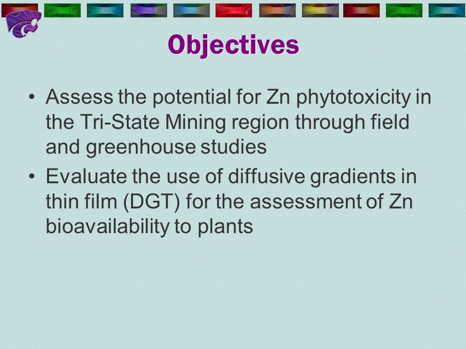 Objectives Assess the potential for Zn phytotoxicity in the Tri-State Mining region through field and greenhouse studies Evaluate the use of diffusive gradients in thin film (DGT) for the assessment of Zn bioavailability to plants
