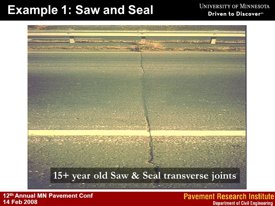 Example 1: Saw and Seal 12 th Annual MN Pavement Conf 14 Feb 2008 15+ year old Saw & Seal transverse joints