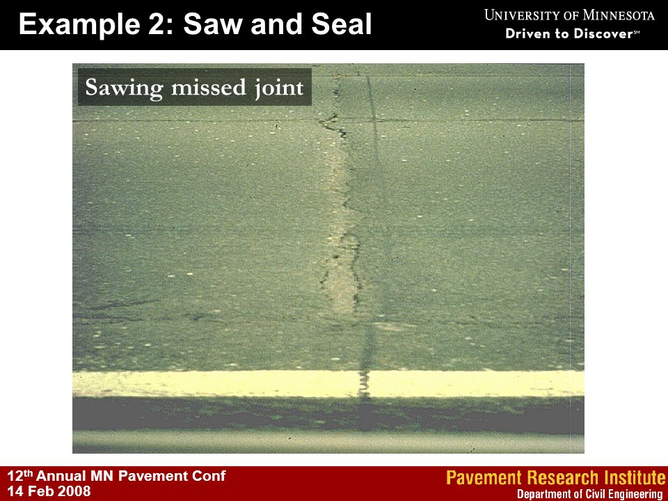 Example 2: Saw and Seal 12 th Annual MN Pavement Conf 14 Feb 2008 Sawing missed joint