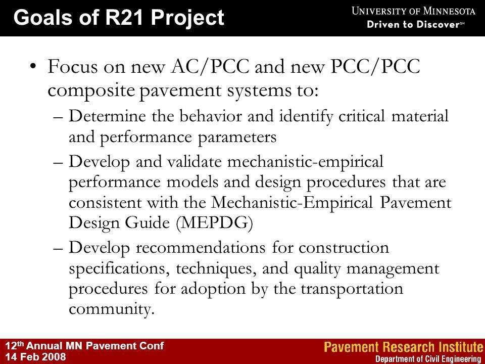 Goals of R21 Project 12 th Annual MN Pavement Conf 14 Feb 2008 Focus on new AC/PCC and new PCC/PCC composite pavement systems to: –Determine the behav