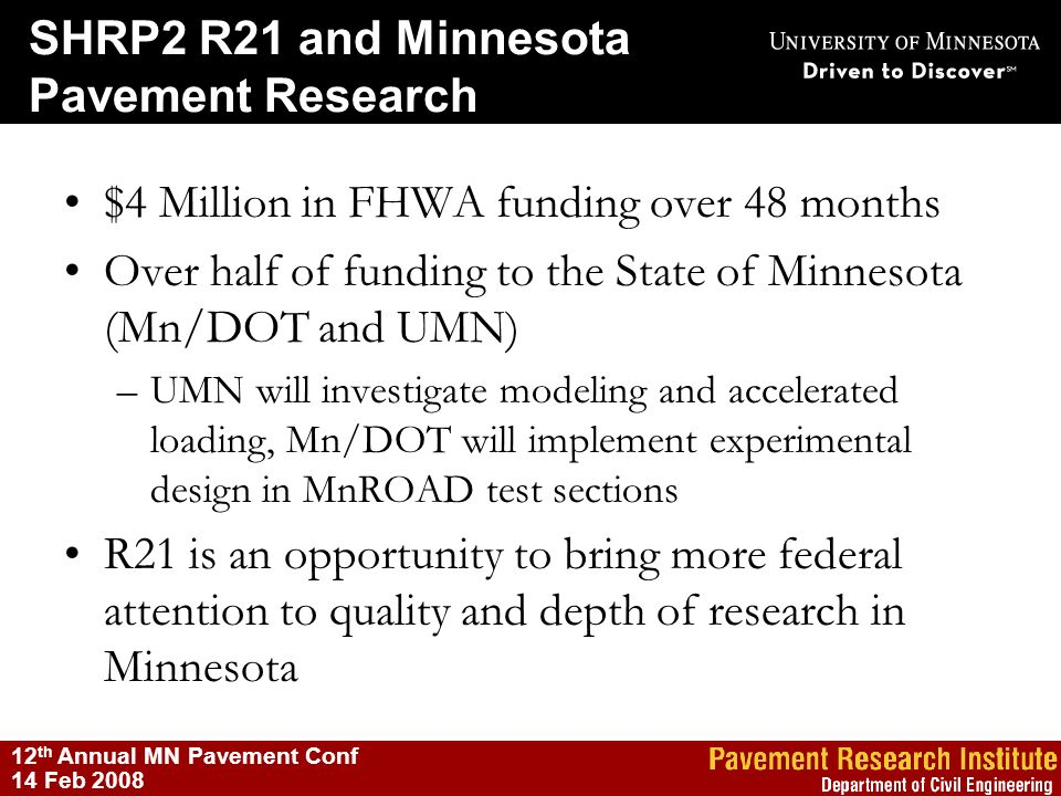 SHRP2 R21 and Minnesota Pavement Research 12 th Annual MN Pavement Conf 14 Feb 2008 $4 Million in FHWA funding over 48 months Over half of funding to