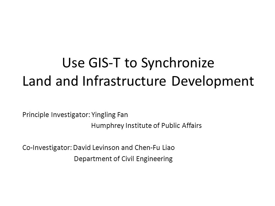 Use GIS-T to Synchronize Land and Infrastructure Development Principle Investigator: Yingling Fan Humphrey Institute of Public Affairs Co-Investigator: David Levinson and Chen-Fu Liao Department of Civil Engineering